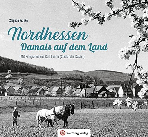 Nordhessen - Damals auf dem Land: Mit Fotografien von Carl Eberth (Stadtarchiv Kassel)
