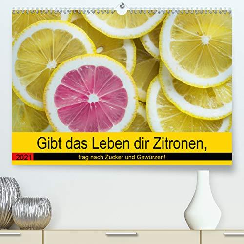 Gibt das Leben dir Zitronen, frag nach Zucker und Gewürzen! (hochwertiger DIN A2 Wandkalender 2021, Kunstdruck in Hochglanz)
