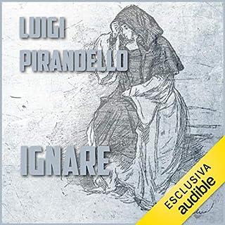 Ignare                   Di:                                                                                                                                 Luigi Pirandello                               Letto da:                                                                                                                                 Gaetano Marino                      Durata:  31 min     6 recensioni     Totali 4,5