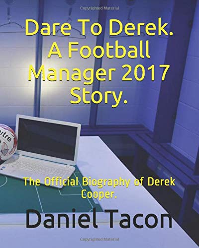 Dare To Derek. A Football Manager 2017 Story.: The Official Biography of Derek Cooper.