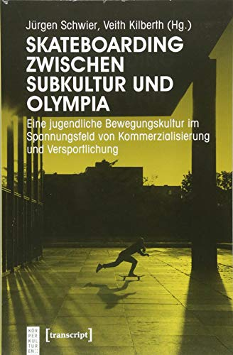 Skateboarding zwischen Subkultur und Olympia: Eine jugendliche Bewegungskultur im Spannungsfeld von Kommerzialisierung und Versportlichung (KörperKulturen)