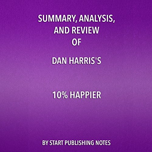 Summary, Analysis, and Review of Dan Harris's 10% Happier: How I Tamed the Voice in My Head, Reduced Stress without Losing My Edge, and Found Self-Help That Actually Works - A True Story cover art