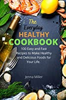 The Everyday Healthy Cookbook: 100 Easy And Fast Recipes To Make Healthy And Delicious Foods For Your Life.