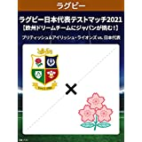 ラグビー日本代表テストマッチ2021 【欧州ドリームチームにジャパンが挑む!】 ブリティッシュ&アイリッシュ・ライオンズ vs. 日本代表