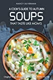 Soups That Taste Like Mom's - A Cook's Guide to Autumn: Original Soup Recipes to Keep You Warm This Fall