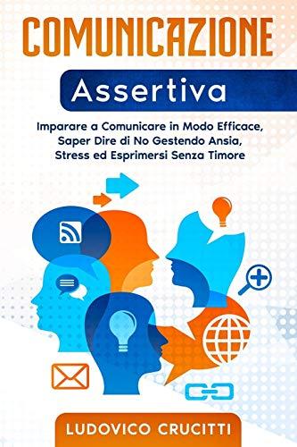 Comunicazione Assertiva: Imparare a Comunicare in Modo Efficace, Saper Dire di No Gestendo Ansia, Stress ed Esprimersi Senza Timore