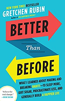 Better Than Before: What I Learned About Making and Breaking Habits--to Sleep More, Quit Sugar, Procrastinate Less, and Generally Build a Happier Life by [Gretchen Rubin]