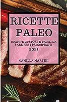 Ricette Paleo 2021 (Paleo Cookbook 2021 Italian Edition): Ricette Gustose E Facili Da Fare Per I Principianti