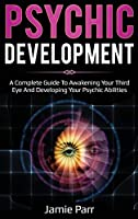 Psychic Development: A Complete Guide to Awakening Your Third Eye and Developing Your Psychic Abilities