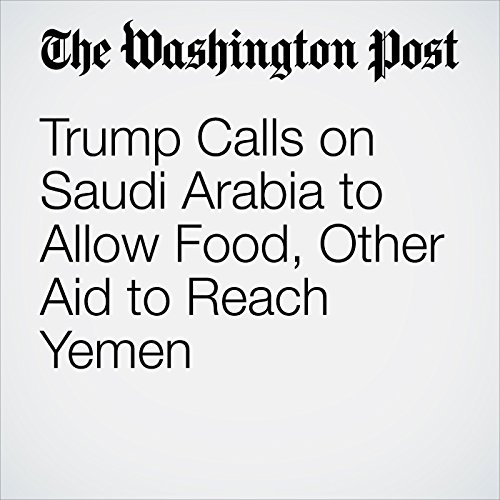 Trump Calls on Saudi Arabia to Allow Food, Other Aid to Reach Yemen copertina