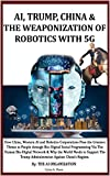 AI, TRUMP, CHINA & THE WEAPONIZATION OF  ROBOTICS WITH 5G: How China, Western AI and Robotics Corporations Pose the Greatest Threat to People via Bio-Digital Social Programming & Why Support Trump?