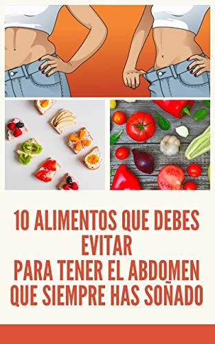 10 Alimentos que debes evitar para tener el abdomen que siempre has soñado (Spanish Edition): Como tener el abdomen que siempre has soñado