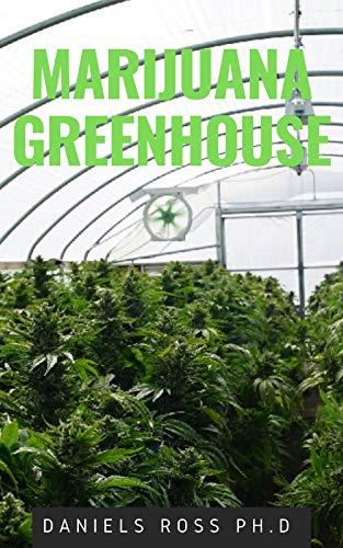 MARIJUANA GREENHOUSE: New Techniques and Easy Step by Step Guide To Growing Marijuana in a Greenhouse (English Edition)