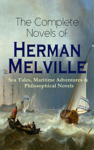 The Complete Novels of Herman Melville: Sea Tales, Maritime Adventures & Philosophical Novels: Moby-Dick, Typee, Omoo, Mardi, Redburn, White-Jacket, Pierre, ... The Confidence-Man & Billy Budd, Sailor