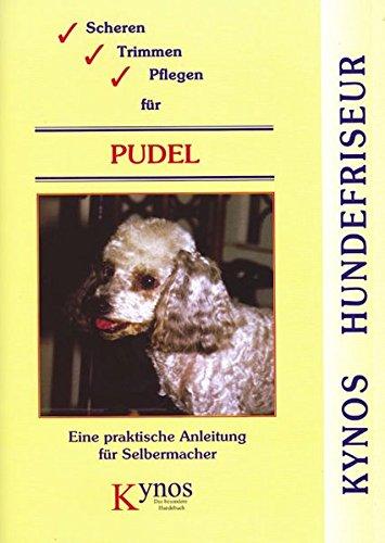 Scheren, Trimmen, Pflegen für Pudel: Eine praktische Anleitung für Selbermacher (Kynos Hundefriseur)