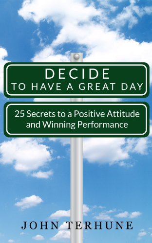 Decide to Have a Great Day - 25 Secrets to a Positive Attitude and Winning Performance