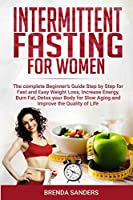 Intermittent Fasting for Women: The Complete Beginner's Guide Step by Step for Fast and Easy Weight Loss, Increase Energy, Burn Fat, Detox your Body For Slow Aging and Improve the Quality of Life