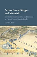 Across Forest, Steppe, and Mountain: Environment, Identity, and Empire in Qing China's Borderlands (Studies in Environment and History)