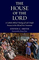 The House of the Lord: A Catholic Biblical Theology of God's Temple Presence in the Old and New Testament