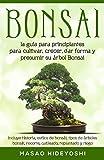 Bonsai: la guía para principiantes para cultivar, crecer, dar forma y presumir su árbol Bonsai: incluye historia, estilos de bonsái, tipos de árboles bonsái, ... replantado y riego (English Edition)