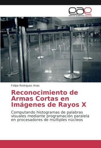 Reconocimiento de Armas Cortas en Imágenes de Rayos X: Computando histogramas de palabras visuales mediante programación paralela en procesadores de múltiples núcleos