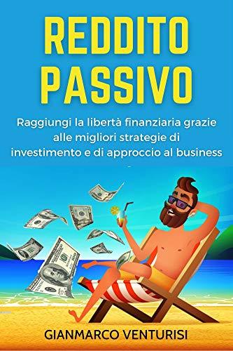 Reddito Passivo: Raggiungi la libertà finanziaria grazie alle migliori strategie di investimento e di approccio al business