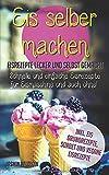 Eis selber machen: Eisrezepte lecker und selbst gemacht - schnelle und einfache Eisrezepte für...