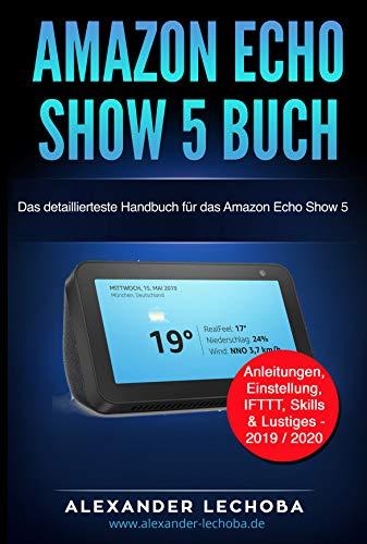 Amazon Echo Show 5 Buch: Das detaillierteste Handbuch für das Amazon Echo Show 5 | Anleitungen, Einstellung, IFTTT, Skills & Lustiges - 2019 / 2020