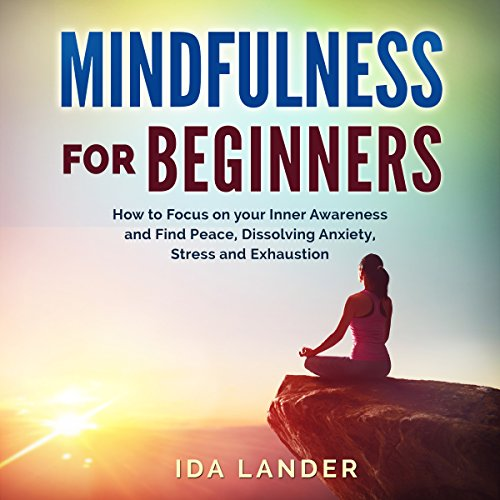 Mindfulness for Beginners: How to Focus on your Inner Awareness and Find Peace, Dissolving Anxiety, Stress and Exhaustion audiobook cover art