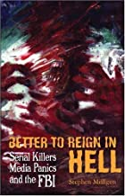 BETTER TO REIGN IN HELL: Serial Killers, Media Panics and the FBI by Stephen Milligen (2006-12-12)