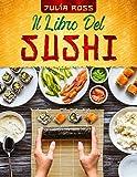 IL LIBRO DEL SUSHI: La guida passo passo a prova di principiante con più di 50 ricette illustrate a colori contenenti le tecniche e i segreti della Cucina Giapponese