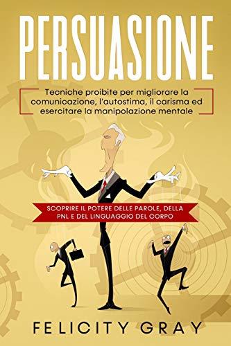 Persuasione: Tecniche proibite per migliorare la comunicazione, l'autostima, il carisma ed esercitare la manipolazione mentale. Scoprire il potere delle parole, della PNL e del linguaggio del corpo