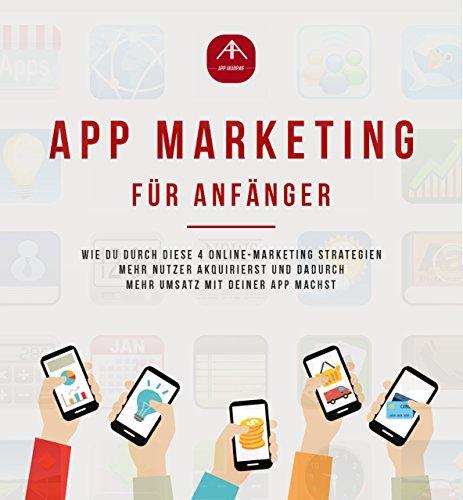 App Marketing für Anfänger - Mobile Online-Marketing Strategien um mit deiner Android oder IOS App mehr Umsatz zu machen. (App Anleitungen 1)