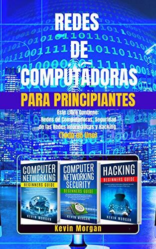 Redes de Computadoras para Principiantes: Este Libro Contiene: Redes de Computadoras, Seguridad de las Redes Informáticas y Hacking. (Todo en Uno)