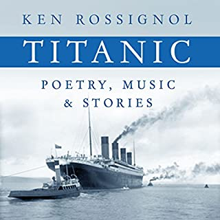 Titanic Poetry, Music & Stories                   By:                                                                                                                                 Ken Rossignol                               Narrated by:                                                                                                                                 Trevor Palczynski                      Length: 2 hrs and 45 mins     7 ratings     Overall 4.7