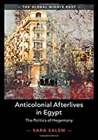 Anticolonial Afterlives in Egypt: The Politics of Hegemony (The Global Middle East, Series Number 14)