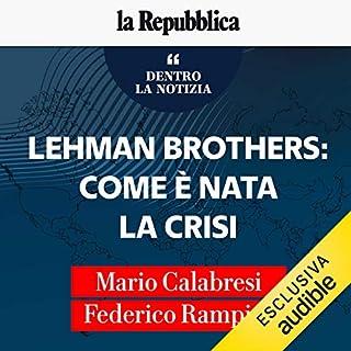 Lehman Brothers, come è nata la crisi     Dentro la notizia 1              Di:                                                                                                                                 Mario Calabresi,                                                                                        Federico Rampini                               Letto da:                                                                                                                                 Mario Calabresi,                                                                                        Federico Rampini                      Durata:  20 min     105 recensioni     Totali 4,3