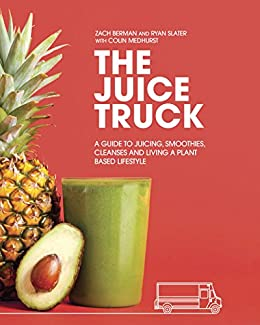 The Juice Truck: A Guide to Juicing, Smoothies, Cleanses and Living a Plant-Based Lifestyle by [Zach Berman, Ryan Slater, Colin Medhurst]