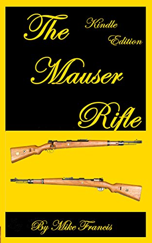 """The Mauser Rifle: Guide to Owning, Collecting, and Enjoying the Most Copied and """"Must Have"""" Bolt Action Weapon in History! Secrets About What Makes a Mauser Unique and Valuable That You Have To Know!"""