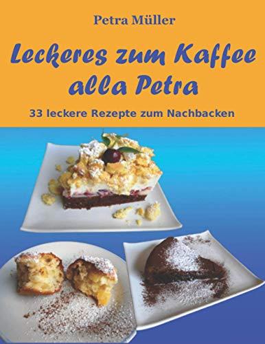Leckeres zum Kaffee alla Petra: 33 leckere Rezepte zum Nachbacken (Petras Kochbücher, Band 14)