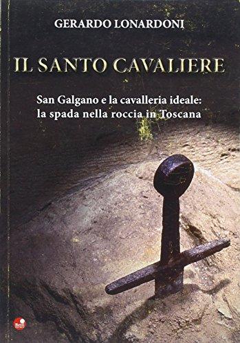 Il santo cavaliere. San Galgano e la cavalleria ideale. La spada nella roccia in Toscana