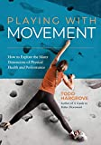Playing With Movement: How to Explore the Many Dimensions of Physical Health and Performance - Todd Hargrove