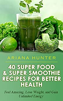 Superfoods & Super Smoothie Recipes For Better Health: Feel Amazing, Lose Weight, and Gain Unlimited Energy (Smoothies For Weight Loss- Superfood Recipes- Superfood Smoothies- Smoothie Recipe Book) by [Ariana Hunter]