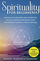 Spirituality for Beginners: Improve your spirituality, your mindfulness, and your wellness with holistic health and alternative medicine + hints of astrology