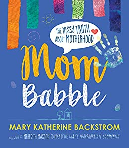 Mom Babble: The Messy Truth about Motherhood by [Mary Katherine Backstrom, Meredith Masony]