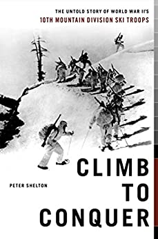 Climb to Conquer: The Untold Story of WWII's 10th Mountain Division Ski Troops by [Peter Shelton]