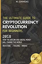 Cryptocurrency For Beginners: The Ultimate Guide to Cryptocurrency Revolution for Beginners.: 2018 - How the Bitcoin and Digital Money will change the world - Investing / Trading / Mining