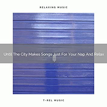 Until The City Makes Songs Just For Your Nap And Relax