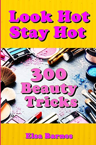 Look Hot, Stay Hot: 300 Beauty Tricks