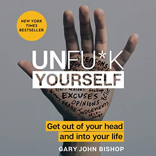 Unfu*k Yourself     Get Out of Your Head and into Your Life              By:                                                                                                                                 Gary John Bishop                               Narrated by:                                                                                                                                 Gary John Bishop                      Length: 3 hrs and 23 mins     37,396 ratings     Overall 4.6